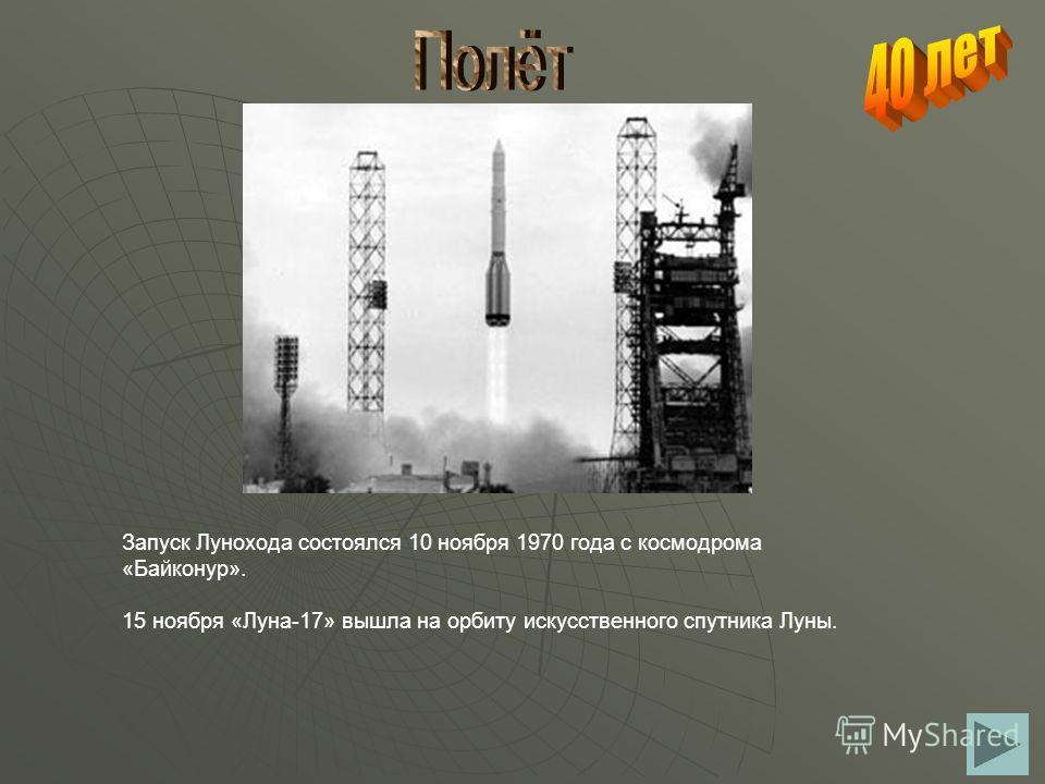 Запуск Лунохода состоялся 10 ноября 1970 года с космодрома «Байконур». 15 ноября «Луна-17» вышла на орбиту искусственного спутника Луны.