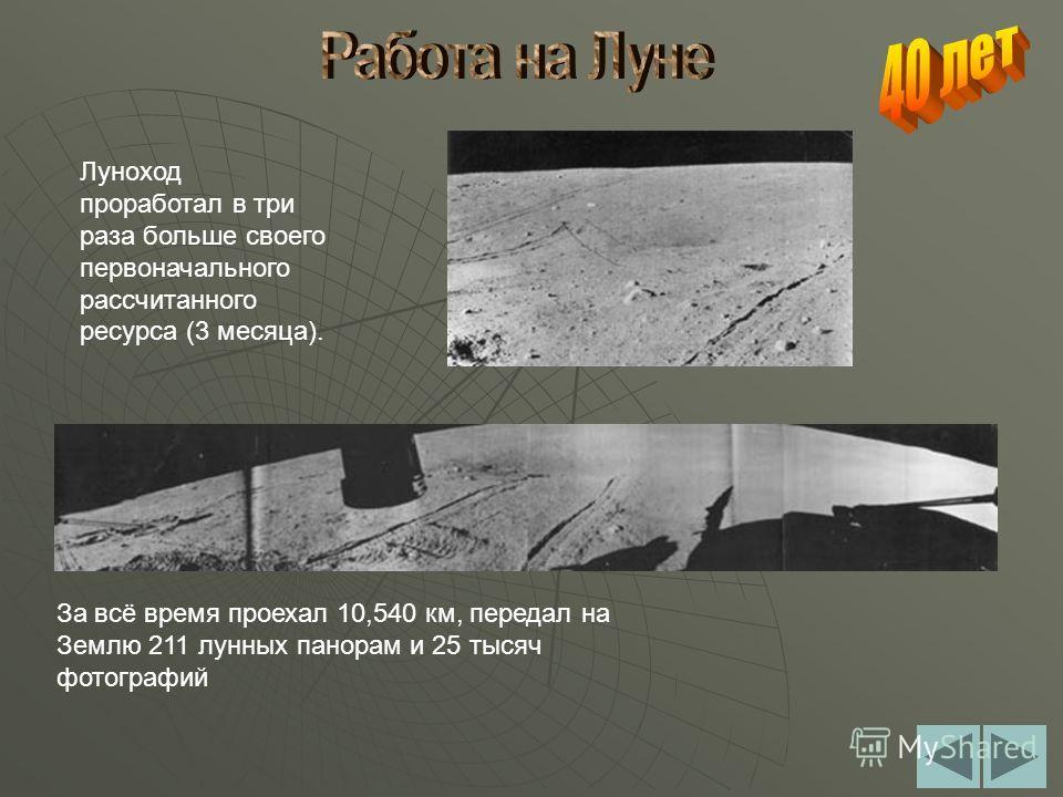 Луноход проработал в три раза больше своего первоначального рассчитанного ресурса (3 месяца). За всё время проехал 10,540 км, передал на Землю 211 лунных панорам и 25 тысяч фотографий