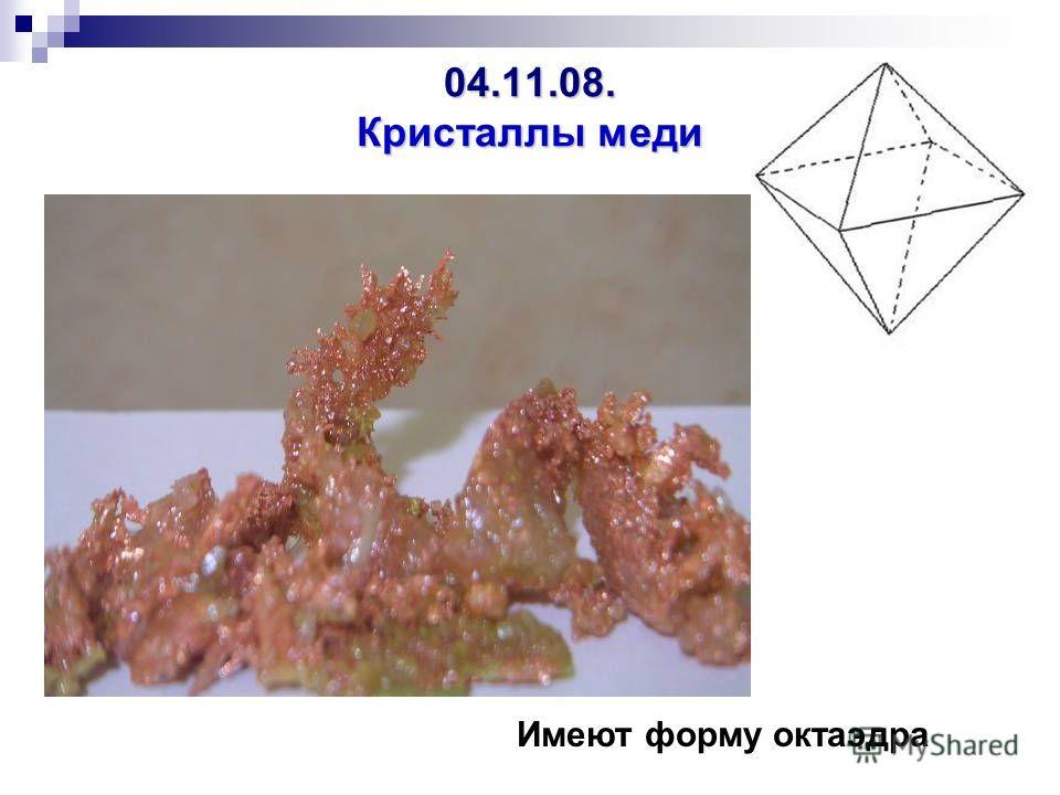 04.11.08. Кристаллы меди Имеют форму октаэдра