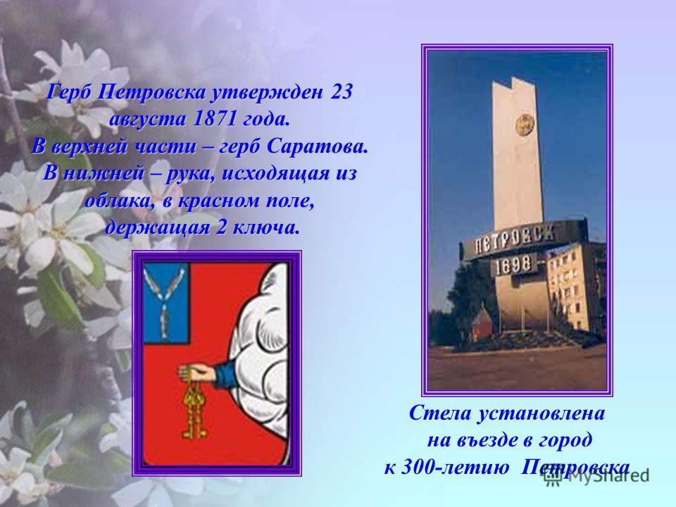 Стела установлена на въезде в город к 300-летию Петровска Герб Петровска утвержден 23 августа 1871 года. В верхней части – герб Саратова. В нижней – рука, исходящая из облака, в красном поле, держащая 2 ключа. держащая 2 ключа.