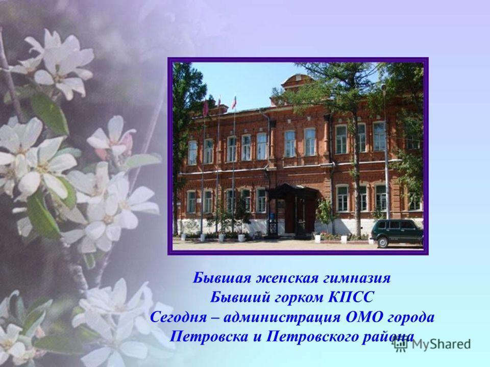 Бывшая женская гимназия Бывший горком КПСС Сегодня – администрация ОМО города Петровска и Петровского района