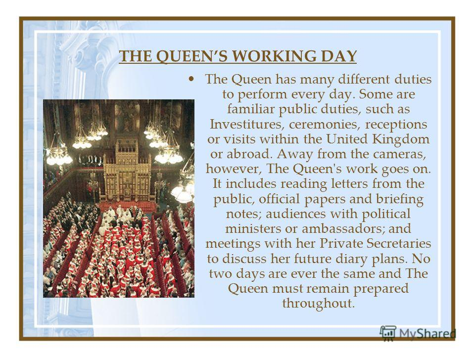 THE QUEENS WORKING DAY The Queen has many different duties to perform every day. Some are familiar public duties, such as Investitures, ceremonies, receptions or visits within the United Kingdom or abroad. Away from the cameras, however, The Queen's