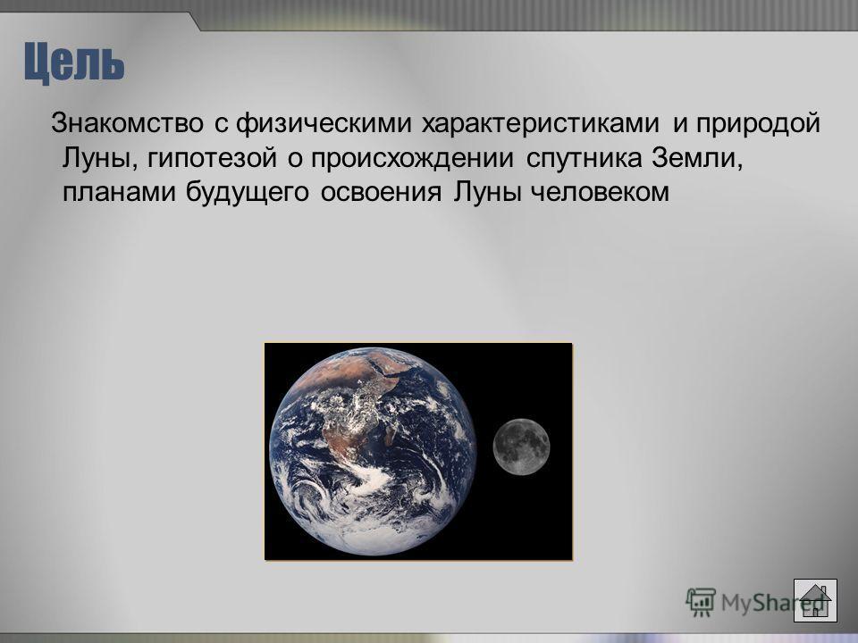 Цель Знакомство с физическими характеристиками и природой Луны, гипотезой о происхождении спутника Земли, планами будущего освоения Луны человеком