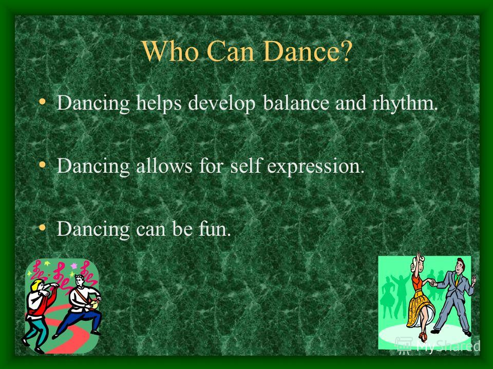Who Can Dance? Dancing helps develop balance and rhythm. Dancing allows for self expression. Dancing can be fun.