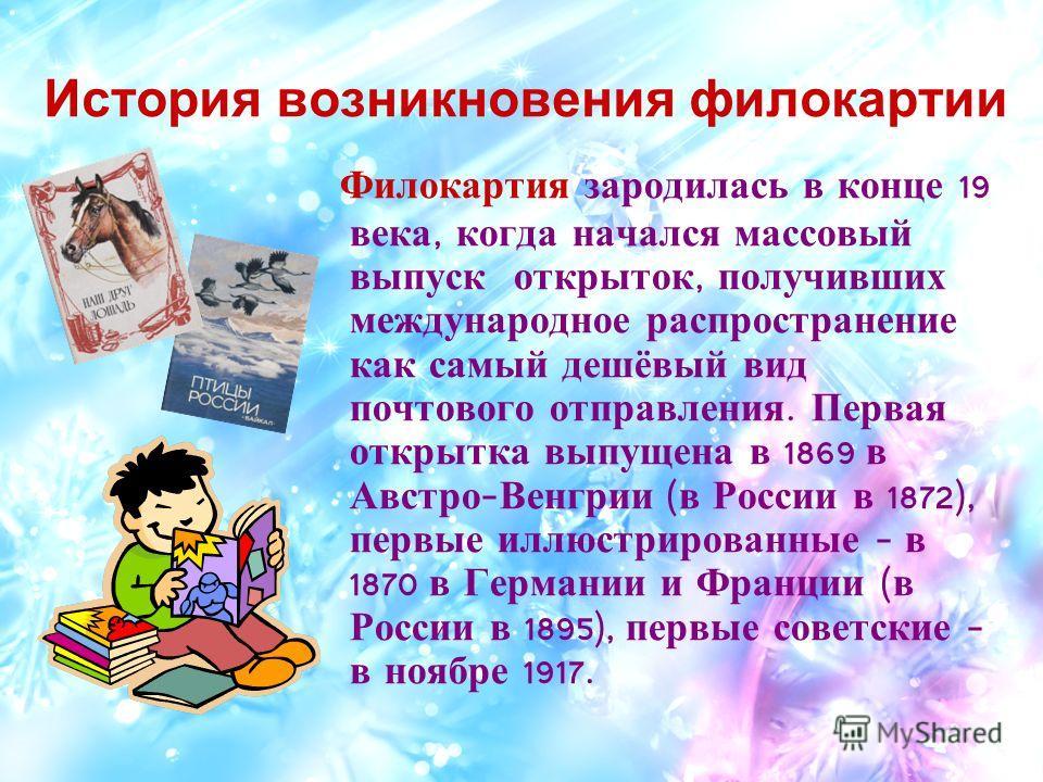 История возникновения филокартии Филокартия зародилась в конце 19 века, когда начался массовый выпуск открыток, получивших международное распространение как самый дешёвый вид почтового отправления. Первая открытка выпущена в 1869 в Австро - Венгрии (