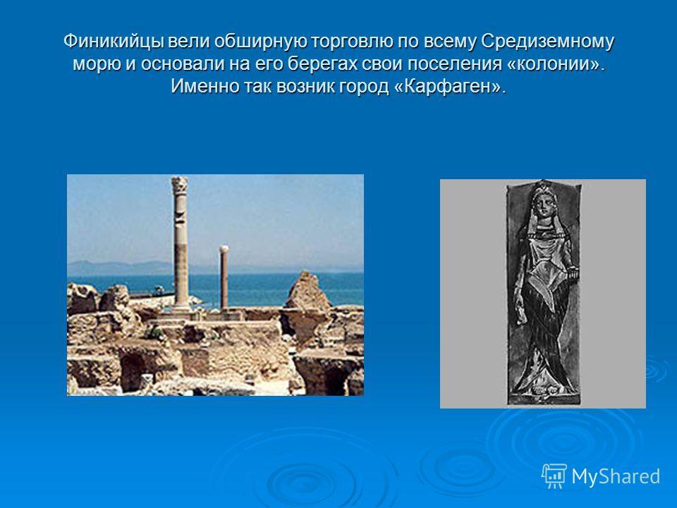 Финикийцы вели обширную торговлю по всему Средиземному морю и основали на его берегах свои поселения «колонии». Именно так возник город «Карфаген».