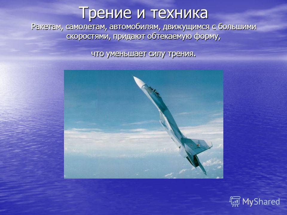 Трение и техника Ракетам, самолетам, автомобилям, движущимся с большими скоростями, придают обтекаемую форму, что уменьшает силу трения.