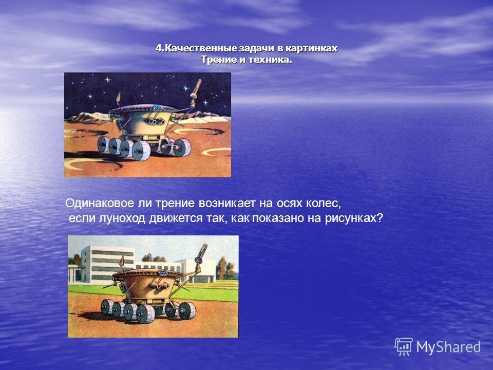 4.Качественные задачи в картинках Трение и техника. Одинаковое ли трение возникает на осях колес, если луноход движется так, как показано на рисунках?