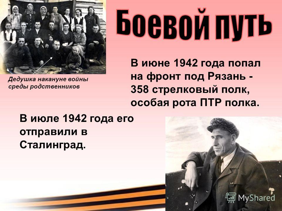 Дедушка накануне войны среды родственников В июне 1942 года попал на фронт под Рязань - 358 стрелковый полк, особая рота ПТР полка. В июле 1942 года его отправили в Сталинград.