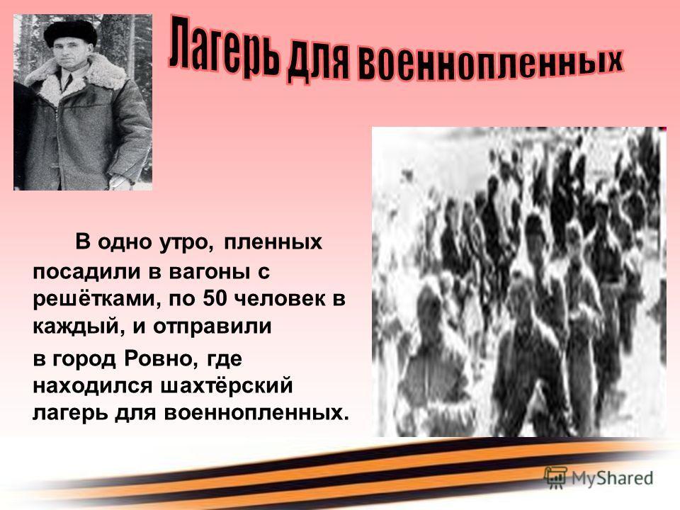 В одно утро, пленных посадили в вагоны с решётками, по 50 человек в каждый, и отправили в город Ровно, где находился шахтёрский лагерь для военнопленных.