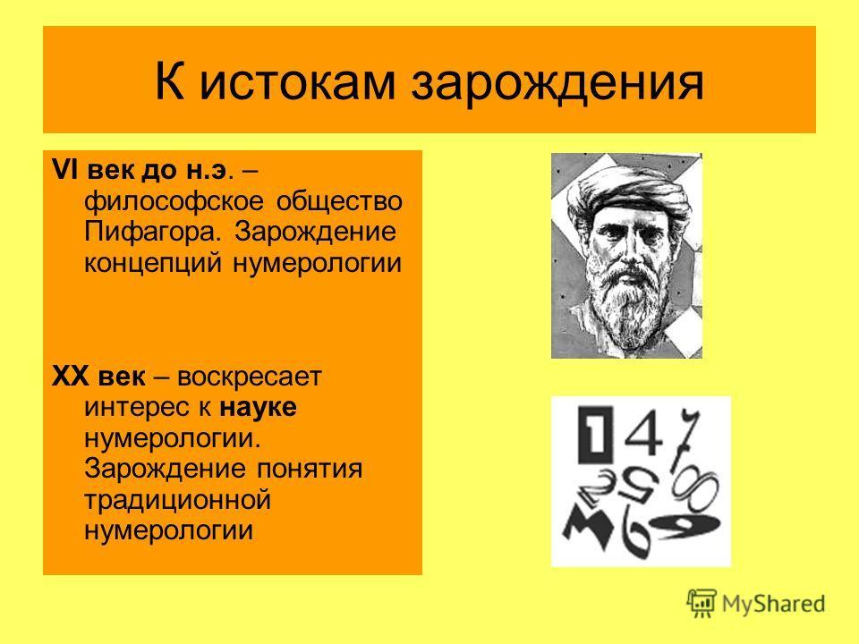 К истокам зарождения VI век до н.э. – философское общество Пифагора. Зарождение концепций нумерологии XX век – воскресает интерес к науке нумерологии. Зарождение понятия традиционной нумерологии