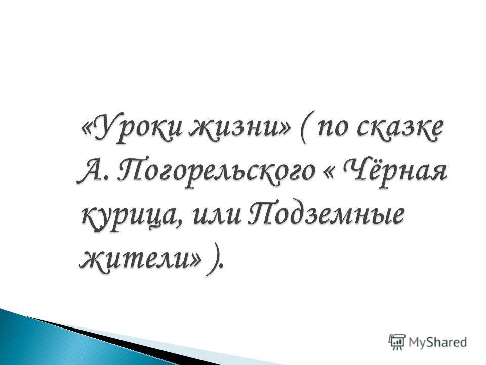 «Уроки жизни» ( по сказке А. Погорельского « Чёрная курица, или Подземные жители» ).