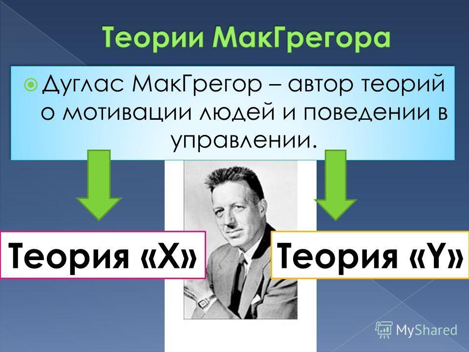 Дуглас МакГрегор – автор теорий о мотивации людей и поведении в управлении. Теория «Х»Теория «Y»