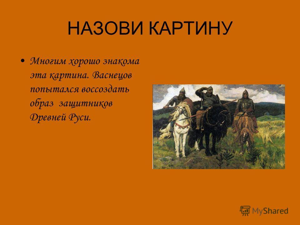 НАЗОВИ КАРТИНУ Многим хорошо знакома эта картина. Васнецов попытался воссоздать образ защитников Древней Руси.