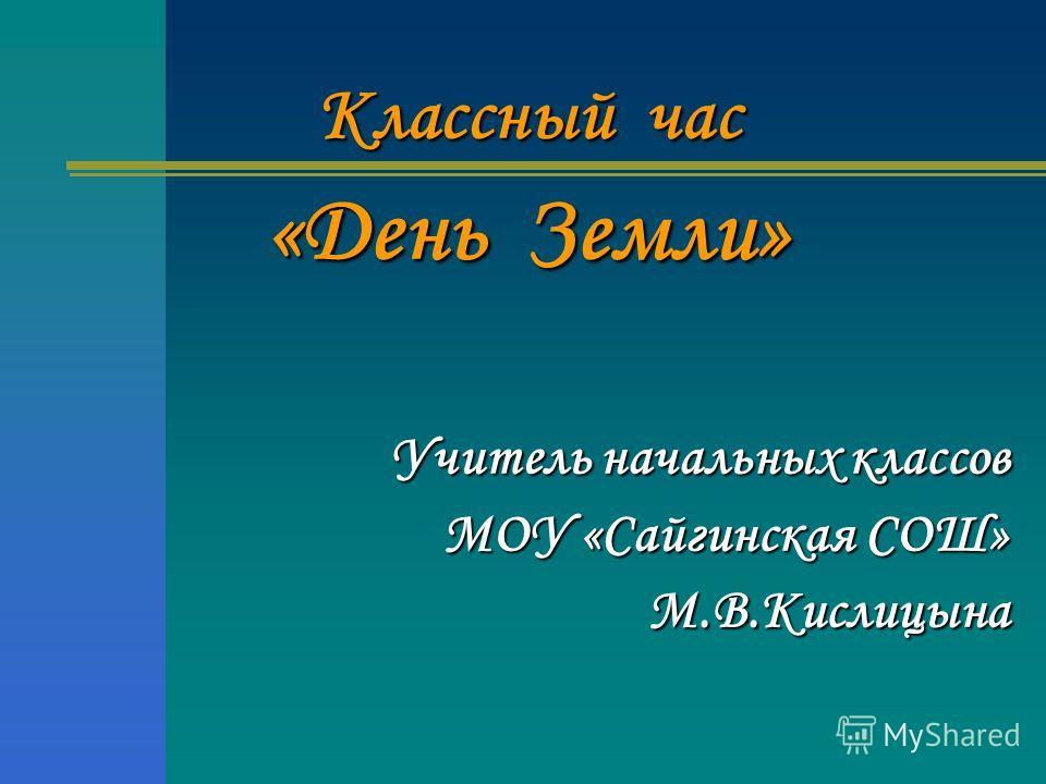 Классный час «День Земли» Учитель начальных классов МОУ «Сайгинская СОШ» М.В.Кислицына