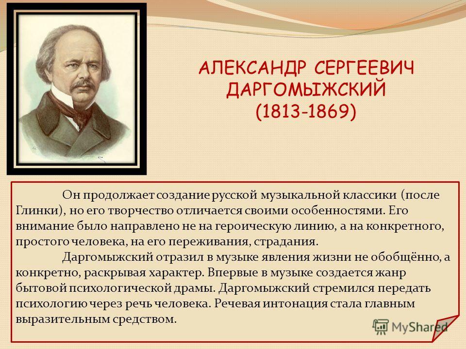 АЛЕКСАНДР СЕРГЕЕВИЧ ДАРГОМЫЖСКИЙ (1813-1869) Он продолжает создание русской музыкальной классики (после Глинки), но его творчество отличается своими особенностями. Его внимание было направлено не на героическую линию, а на конкретного, простого челов
