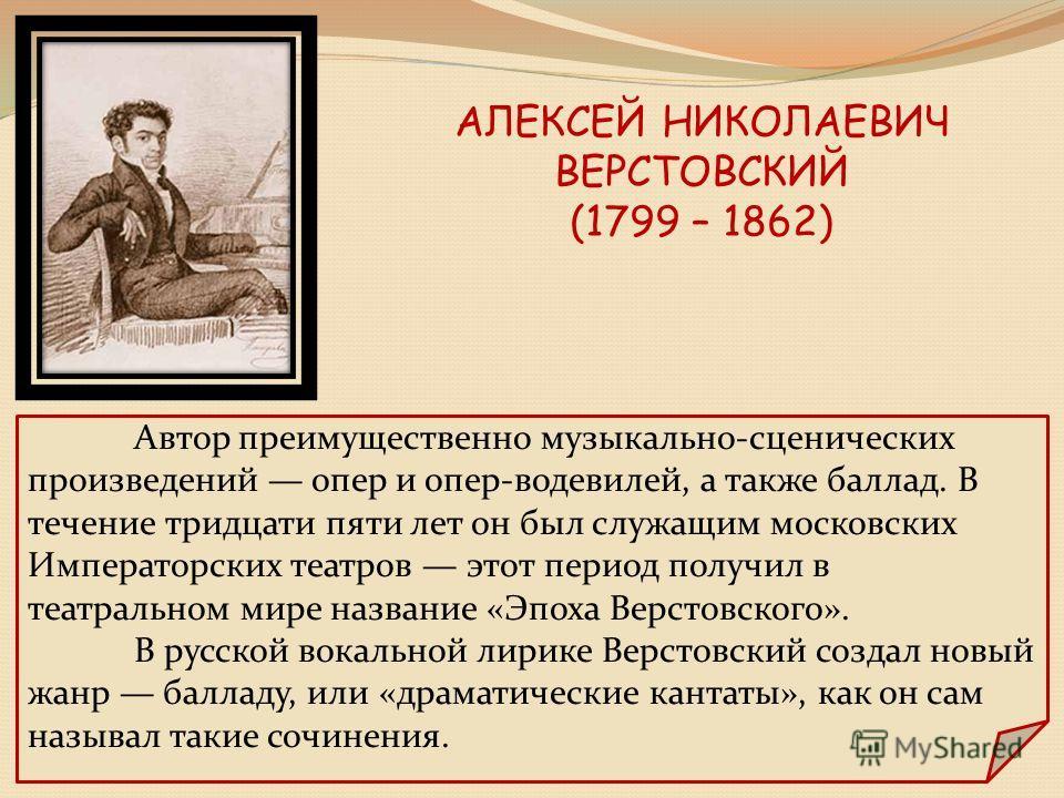 АЛЕКСЕЙ НИКОЛАЕВИЧ ВЕРСТОВСКИЙ (1799 – 1862) Автор преимущественно музыкально-сценических произведений опер и опер-водевилей, а также баллад. В течение тридцати пяти лет он был служащим московских Императорских театров этот период получил в театральн