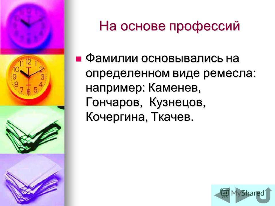 На основе профессий Фамилии основывались на определенном виде ремесла: например: Каменев, Гончаров, Кузнецов, Кочергина, Ткачев. Фамилии основывались на определенном виде ремесла: например: Каменев, Гончаров, Кузнецов, Кочергина, Ткачев.