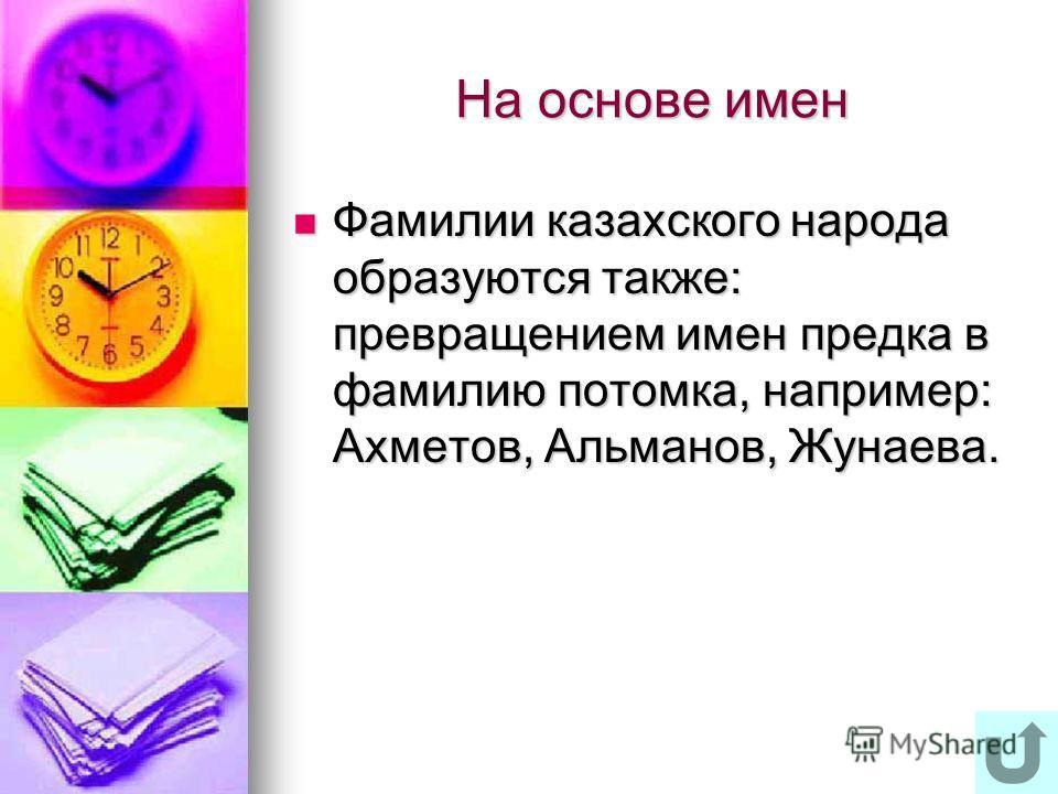 На основе имен Фамилии казахского народа образуются также: превращением имен предка в фамилию потомка, например: Ахметов, Альманов, Жунаева. Фамилии казахского народа образуются также: превращением имен предка в фамилию потомка, например: Ахметов, Ал