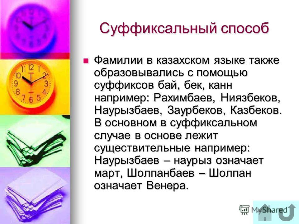 Суффиксальный способ Фамилии в казахском языке также образовывались с помощью суффиксов бай, бек, канн например: Рахимбаев, Ниязбеков, Наурызбаев, Заурбеков, Казбеков. В основном в суффиксальном случае в основе лежит существительные например: Наурызб