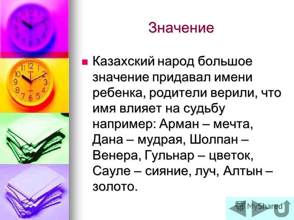 Значение Казахский народ большое значение придавал имени ребенка, родители верили, что имя влияет на судьбу например: Арман – мечта, Дана – мудрая, Шолпан – Венера, Гульнар – цветок, Сауле – сияние, луч, Алтын – золото. Казахский народ большое значен