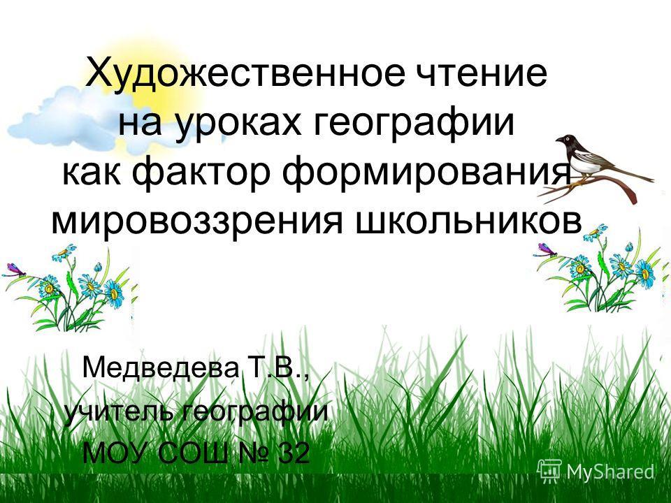 Художественное чтение на уроках географии как фактор формирования мировоззрения школьников Медведева Т.В., учитель географии МОУ СОШ 32