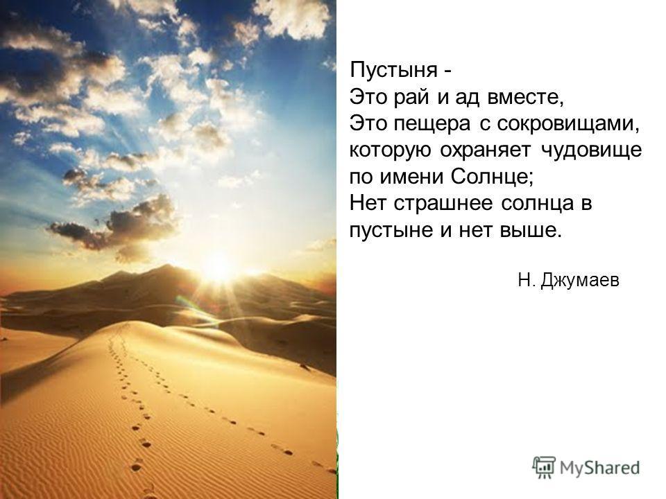 Пустыня - Это рай и ад вместе, Это пещера с сокровищами, которую охраняет чудовище по имени Солнце; Нет страшнее солнца в пустыне и нет выше. Н. Джумаев