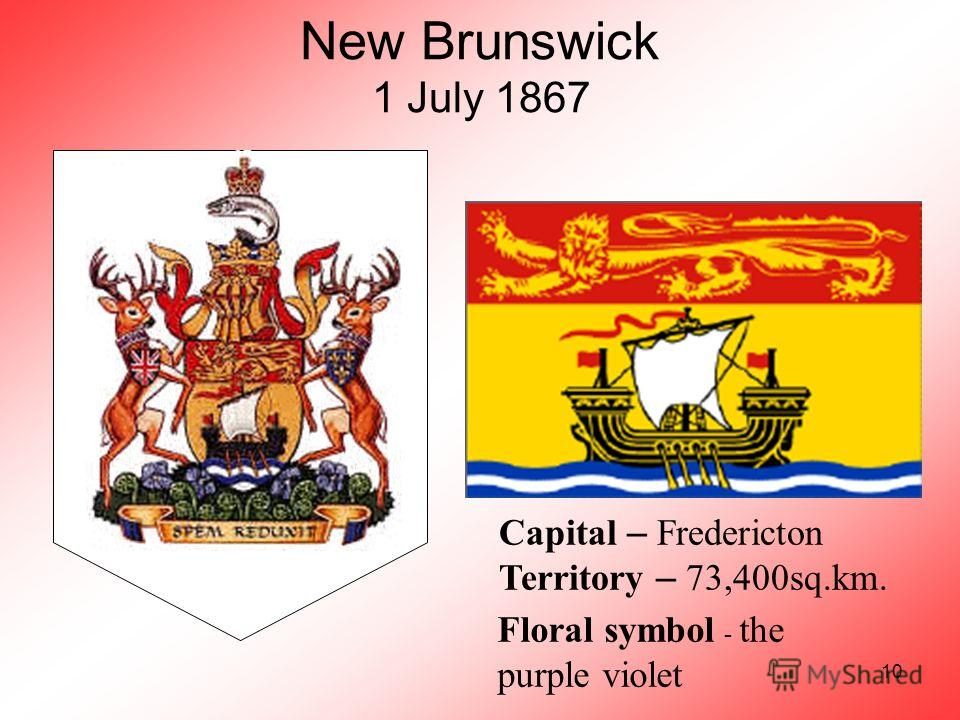 10 New Brunswick 1 July 1867 Capital – Fredericton Territory – 73,400sq.km. Floral symbol - the purple violet