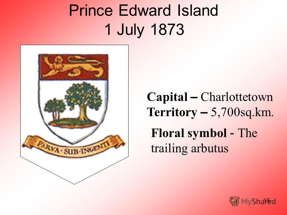 15 Prince Edward Island 1 July 1873 Capital – Charlottetown Territory – 5,700sq.km. Floral symbol - The trailing arbutus