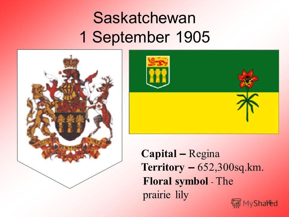 16 Saskatchewan 1 September 1905 Capital – Regina Territory – 652,300sq.km. Floral symbol - The prairie lily