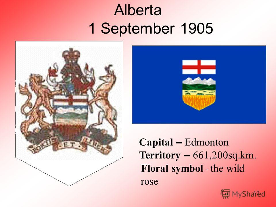 17 Alberta 1 September 1905 Capital – Edmonton Territory – 661,200sq.km. Floral symbol - the wild rose