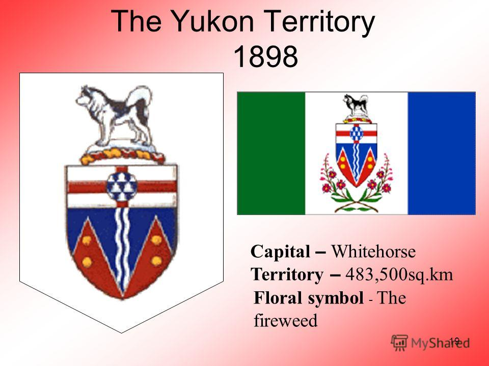 19 The Yukon Territory 1898 Capital – Whitehorse Territory – 483,500sq.km Floral symbol - The fireweed