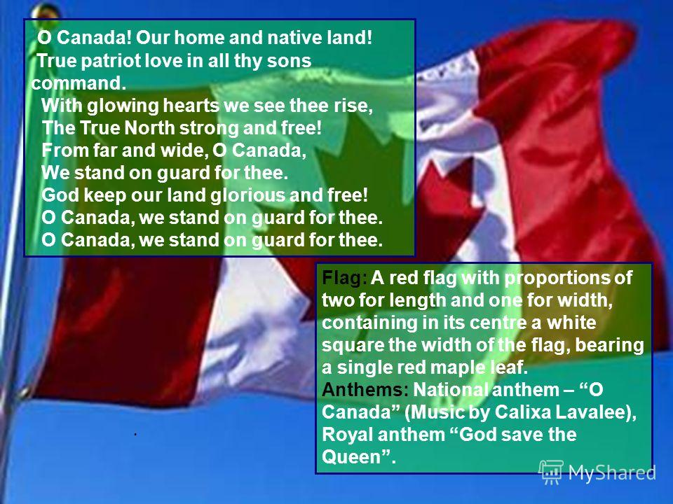 7 O Canada! Our home and native land! True patriot love in all thy sons command. With glowing hearts we see thee rise, The True North strong and free! From far and wide, O Canada, We stand on guard for thee. God keep our land glorious and free! O Can