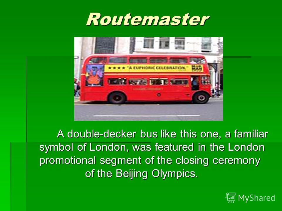 Routemaster A double-decker bus like this one, a familiar symbol of London, was featured in the London promotional segment of the closing ceremony of the Beijing Olympics.