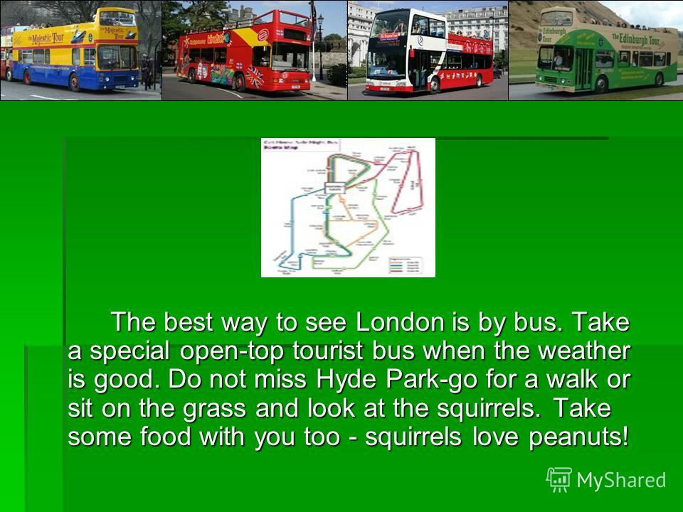 The best way to see London is by bus. Take a special open-top tourist bus when the weather is good. Do not miss Hyde Park-go for a walk or sit on the grass and look at the squirrels. Take some food with you too - squirrels love peanuts!