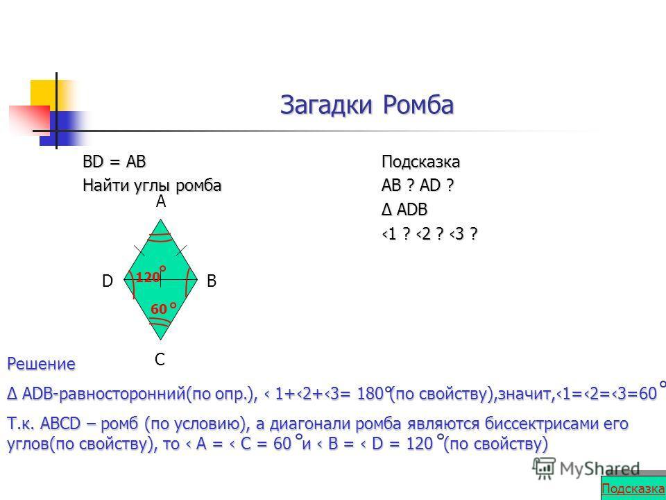 Загадки Ромба BD = AB Найти углы ромба Подсказка AB ? AD ? ADВ ADВ 1 ? 2 ? 3 ? Решение ADB-равносторонний(по опр.), 1+2+3= 180 (по свойству),значит,1=2=3=60 ADB-равносторонний(по опр.), 1+2+3= 180 (по свойству),значит,1=2=3=60 Т.к. АВСD – ромб (по ус