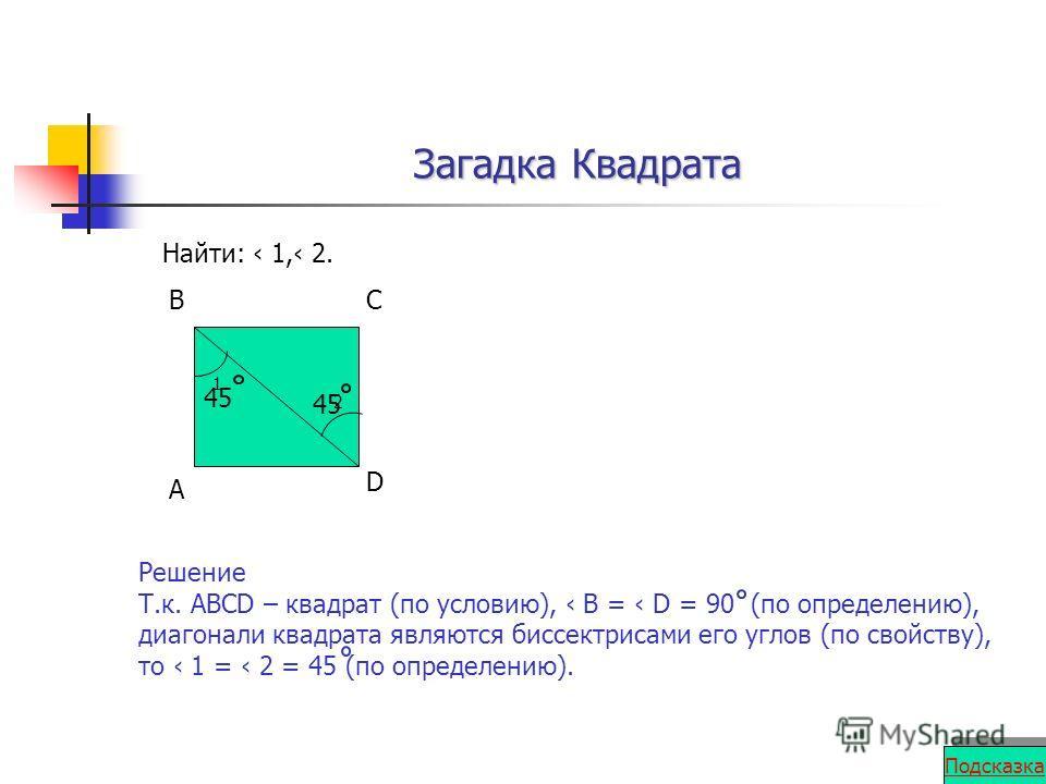 Загадка Квадрата Найти: 1, 2. 1 2 А ВС D Решение Т.к. АВСD – квадрат (по условию), В = D = 90 (по определению), диагонали квадрата являются биссектрисами его углов (по свойству), то 1 = 2 = 45 (по определению). 45 Подсказка
