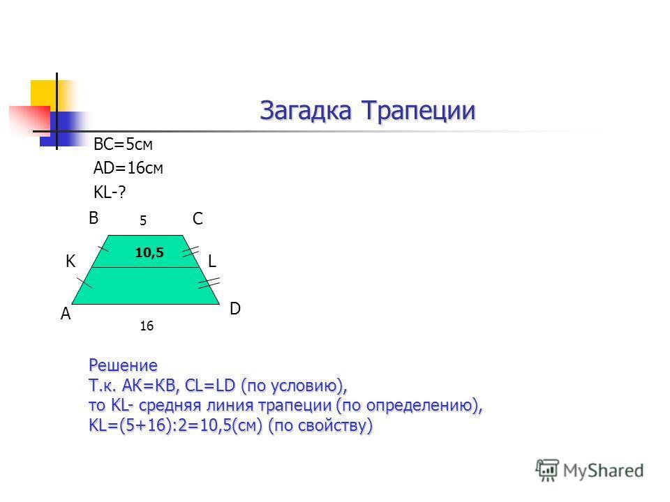 ВС=5см АD=16см KL-? А В С D KL 5 16 Решение Т.к. АК=КВ, CL=LD (по условию), то KL- средняя линия трапеции (по определению), KL=(5+16):2=10,5(см) (по свойству) 10,5 Загадка Трапеции