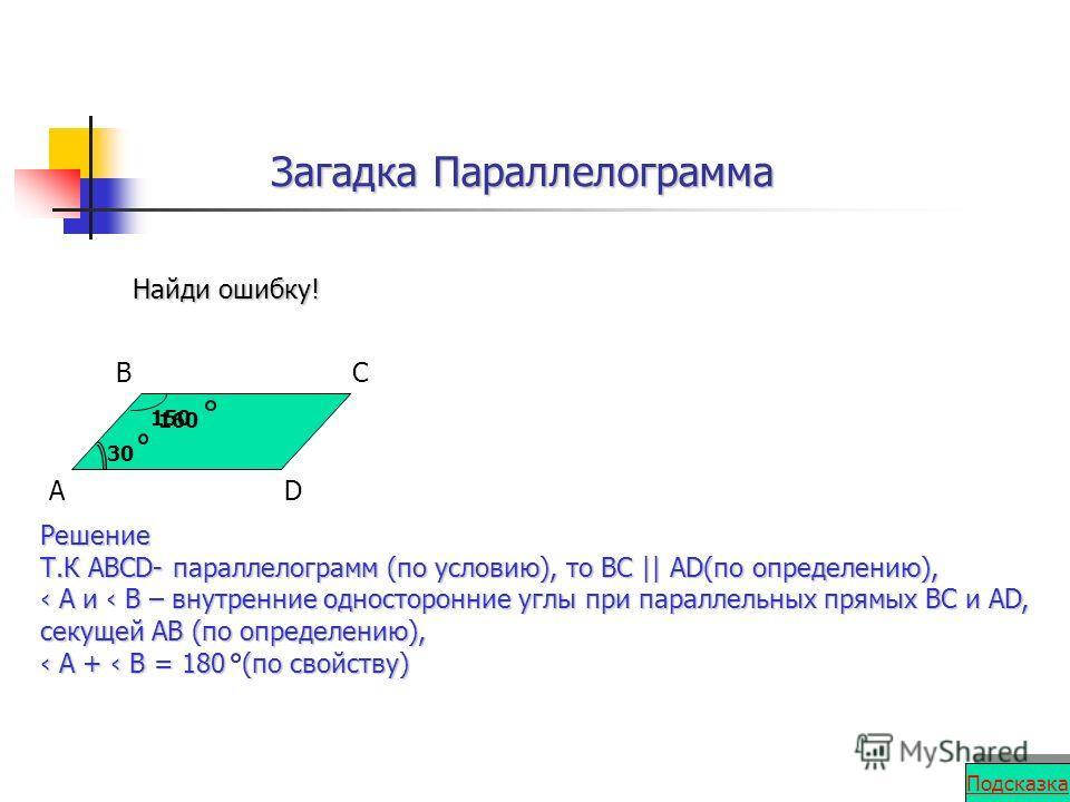 Загадка Параллелограмма A BC D 30 160 Найди ошибку! Решение Т.К АВСD- параллелограмм (по условию), то ВС || АD(по определению), А и В – внутренние односторонние углы при параллельных прямых ВС и АD, секущей АВ (по определению), А и В – внутренние одн