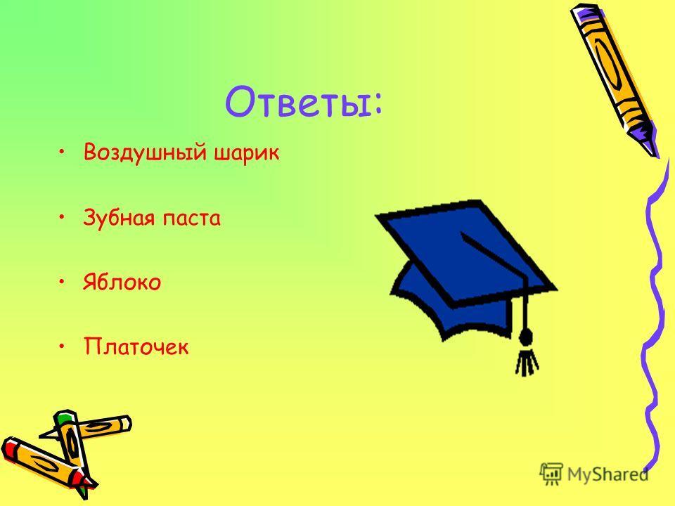 Ответы: Воздушный шарик Зубная паста Яблоко Платочек