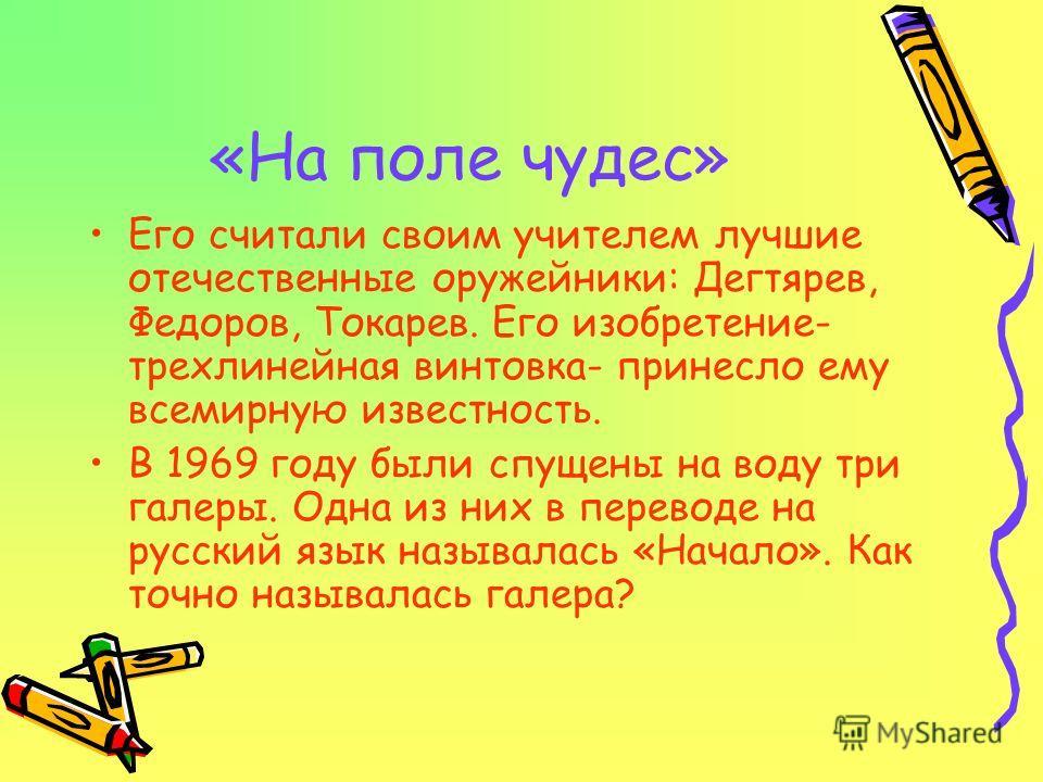 «На поле чудес» Его считали своим учителем лучшие отечественные оружейники: Дегтярев, Федоров, Токарев. Его изобретение- трехлинейная винтовка- принесло ему всемирную известность. В 1969 году были спущены на воду три галеры. Одна из них в переводе на