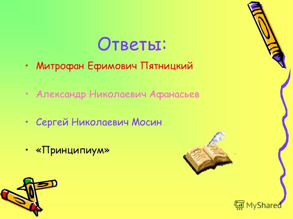 Ответы: Митрофан Ефимович Пятницкий Александр Николаевич Афанасьев Сергей Николаевич Мосин «Принципиум»