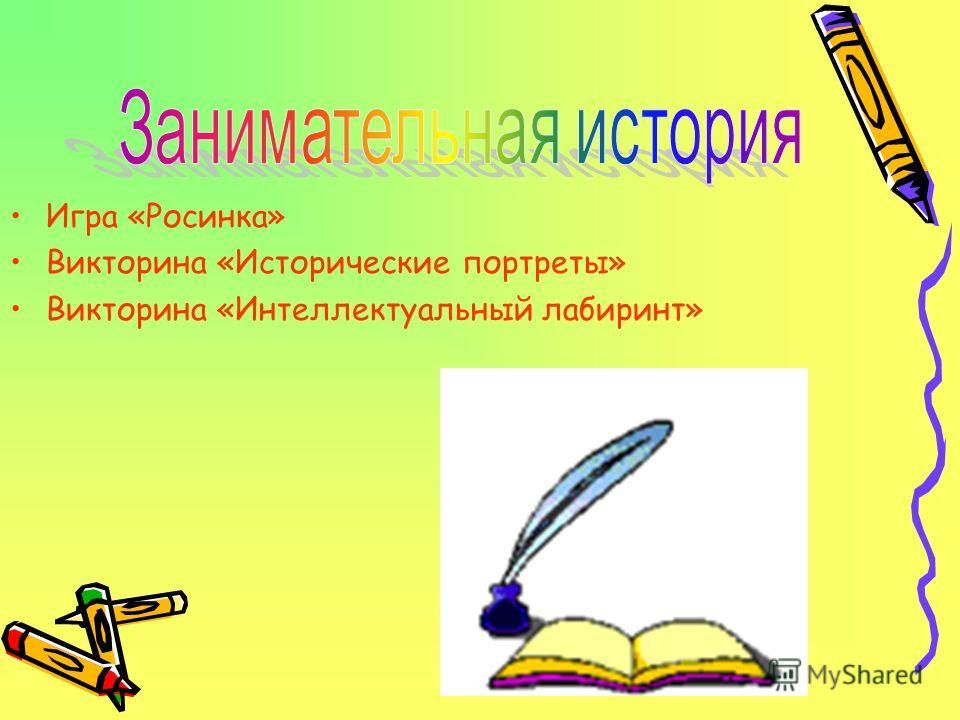 Игра «Росинка» Викторина «Исторические портреты» Викторина «Интеллектуальный лабиринт»