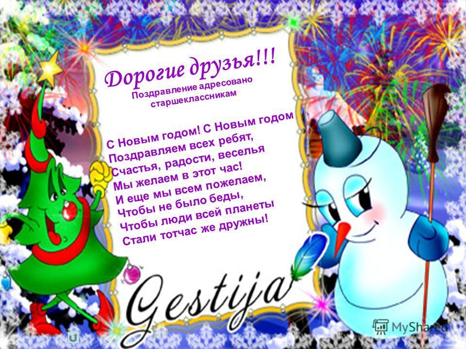 С Новым годом! С Новым годом Поздравляем всех ребят, Счастья, радости, веселья Мы желаем в этот час! И еще мы всем пожелаем, Чтобы не было беды, Чтобы люди всей планеты Стали тотчас же дружны! Дорогие друзья!!! Поздравление адресовано старшеклассника