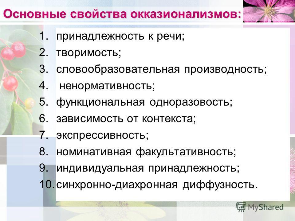 Основные свойства окказионализмов: 1.принадлежность к речи; 2.творимость; 3.словообразовательная производность; 4. ненормативность; 5.функциональная одноразовость; 6.зависимость от контекста; 7.экспрессивность; 8.номинативная факультативность; 9.инди