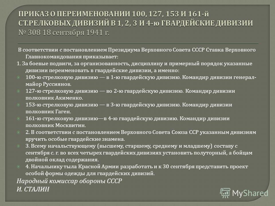 В соответствии с постановлением Президиума Верховного Совета СССР Ставка Верховного Главнокомандования приказывает : 1. За боевые подвиги, за организованность, дисциплину и примерный порядок указанные дивизии переименовать в гвардейские дивизии, а им