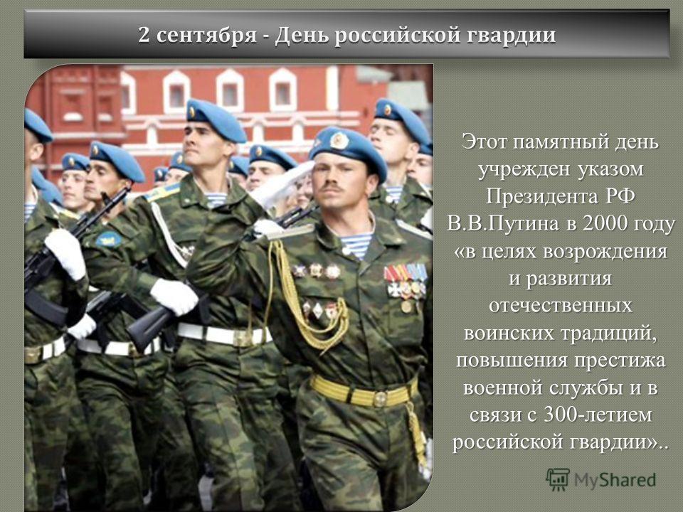 Этот памятный день учрежден указом Президента РФ В.В.Путина в 2000 году «в целях возрождения и развития отечественных воинских традиций, повышения престижа военной службы и в связи с 300-летием российской гвардии»..