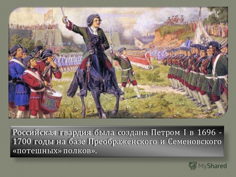 Российская гвардия была создана Петром I в 1696 - 1700 годы на базе Преображенского и Семеновского « потешных » полков ».