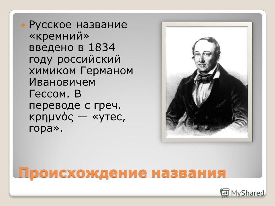 Происхождение названия Русское название «кремний» введено в 1834 году российский химиком Германом Ивановичем Гессом. В переводе c греч. κρημνός «утес, гора».