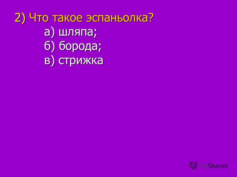 2) Что такое эспаньолка? а) шляпа; а) шляпа; б) борода; б) борода; в) стрижка в) стрижка